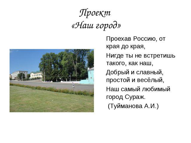 Проект «Наш город» Проехав Россию, от края до края, Нигде ты не встретишь так...
