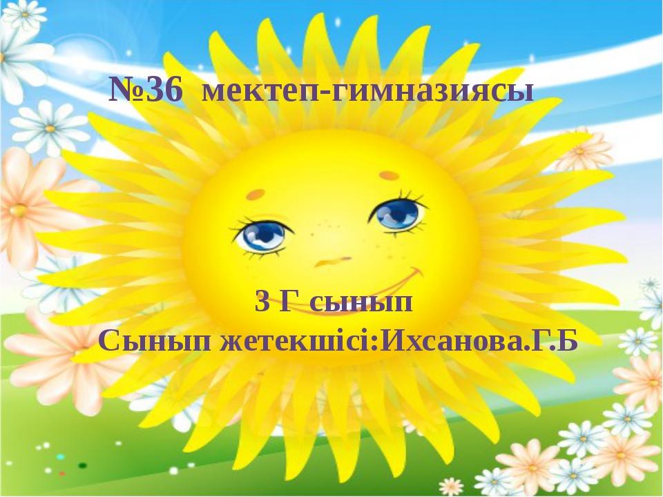 №36 мектеп-гимназиясы 3 Г сынып Сынып жетекшісі:Ихсанова.Г.Б