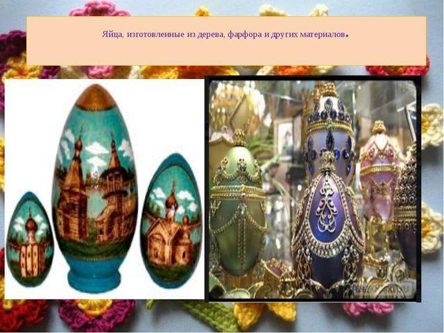 Яйца, изготовленные из дерева, фарфора и других материалов.