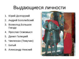Выдающиеся личности Юрий Долгорукий Андрей Боголюбский Всеволод Большое Гнезд
