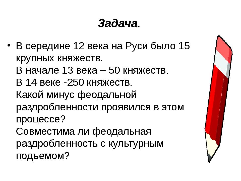 Задача. В середине 12 века на Руси было 15 крупных княжеств. В начале 13 века...