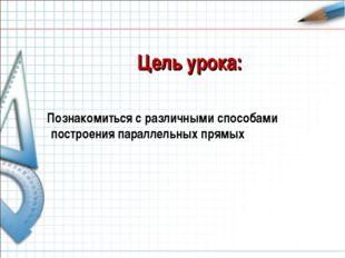 Цель урока: Познакомиться с различными способами построения параллельных прямых