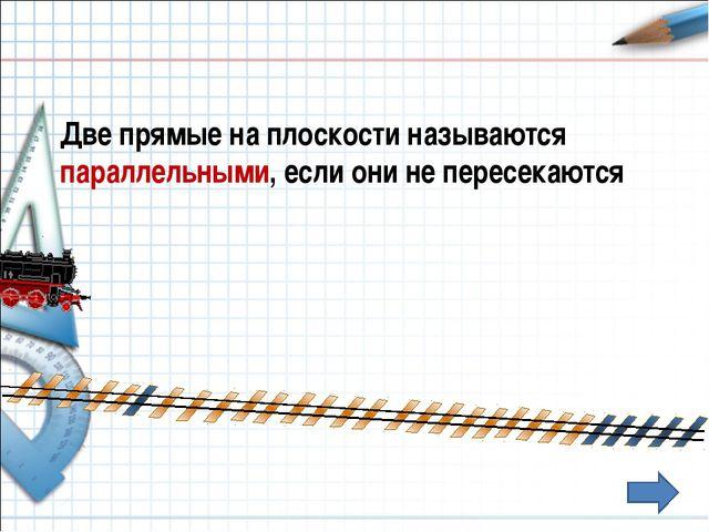 Две прямые на плоскости называются параллельными, если они не пересекаются