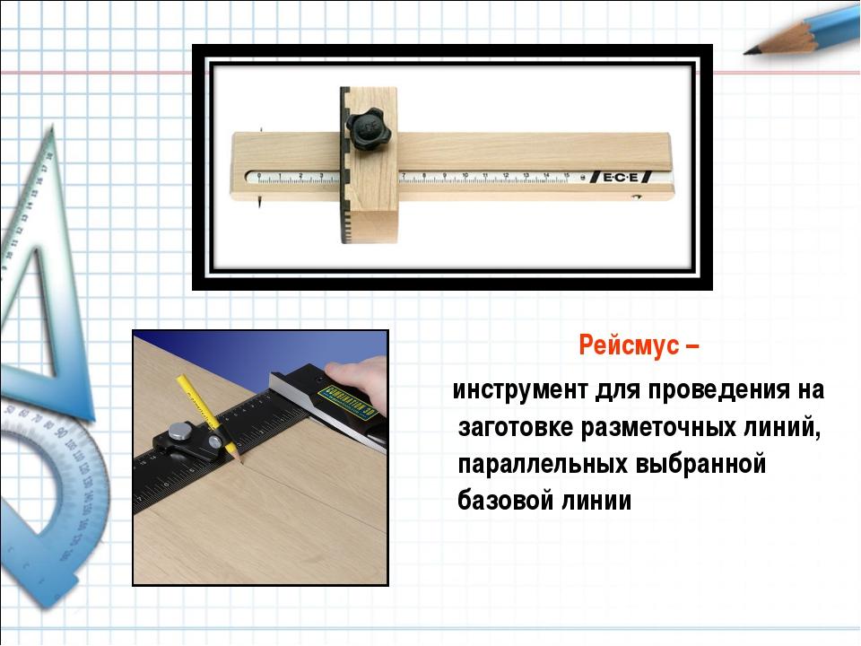 Рейсмус – инструмент для проведения на заготовке разметочных линий, параллел...
