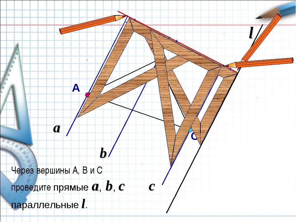 a Через вершины А, В и С проведите прямые a, b, с параллельные l. C l b c А B
