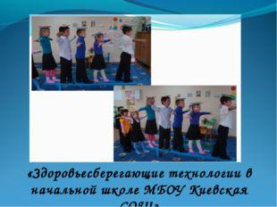 «Здоровьесберегающие технологии в начальной школе МБОУ Киевская СОШ»