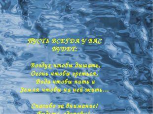 ПУСТЬ ВСЕГДА У ВАС БУДЕТ: Воздух чтобы дышать, Огонь чтобы греться, Вода чтоб