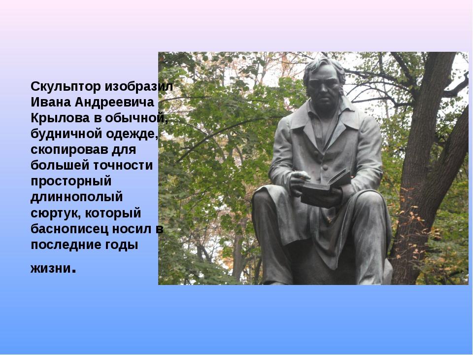 Скульптор изобразил Ивана Андреевича Крылова в обычной, будничной одежде, ско...