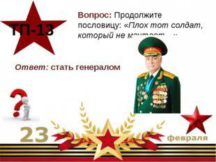 Вопрос: Продолжите пословицу: «Плох тот солдат, который не мечтает…» ТП-13 О