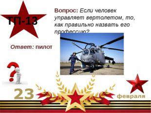 Вопрос: Если человек управляет вертолетом, то, как правильно назвать его про
