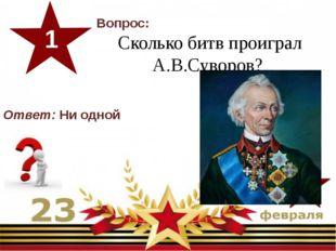 Вопрос: Сколько битв проиграл А.В.Суворов? 1 Ответ:Ни одной