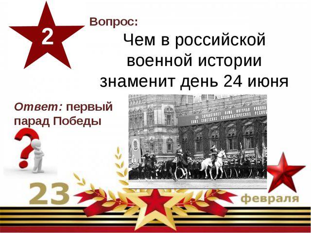 Вопрос: Чем в российской военной истории знаменит день 24 июня 1945 года? 2...