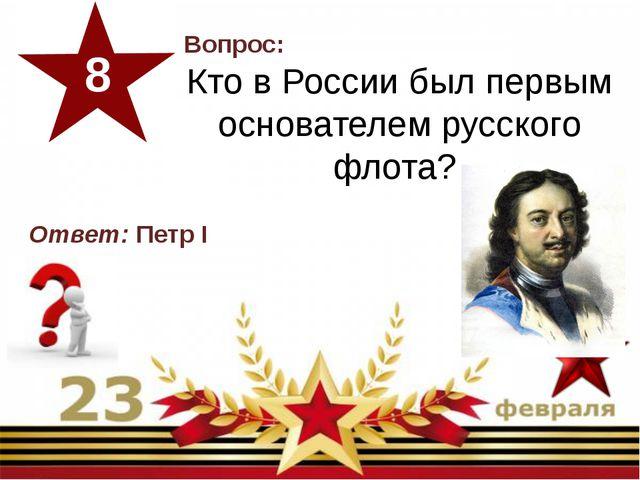 Вопрос: Кто в России был первым основателем русского флота? 8 Ответ:Петр I