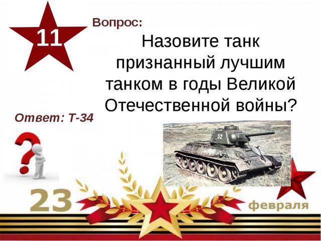 Вопрос: Назовите танк признанный лучшим танком в годы Великой Отечественной...