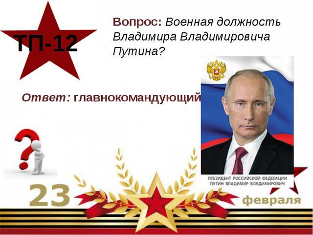 Вопрос: Военная должность Владимира Владимировича Путина? ТП-12 Ответ: главн...