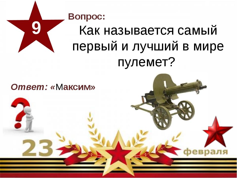 Вопрос: Как называется самый первый и лучший в мире пулемет? 9 Ответ: «Максим»