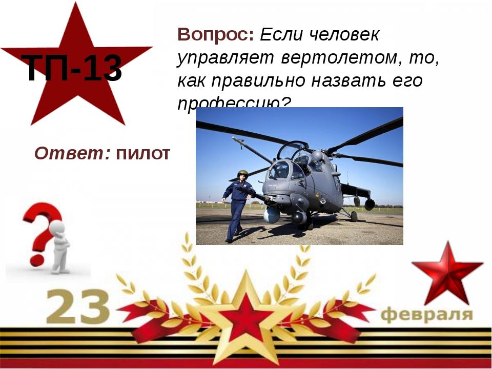 Вопрос: Если человек управляет вертолетом, то, как правильно назвать его про...