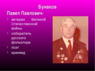 Бунаков Павел Павлович- ветеран Великой Отечественной войны собиратель русско