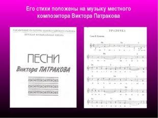 Его стихи положены на музыку местного композитора Виктора Патракова