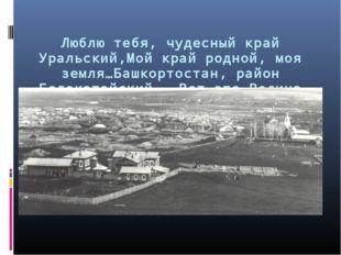 Люблю тебя, чудесный край Уральский,Мой край родной, моя земля…Башкортостан,