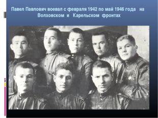 Павел Павлович воевал с февраля 1942 по май 1946 года на Волховском и Карельс