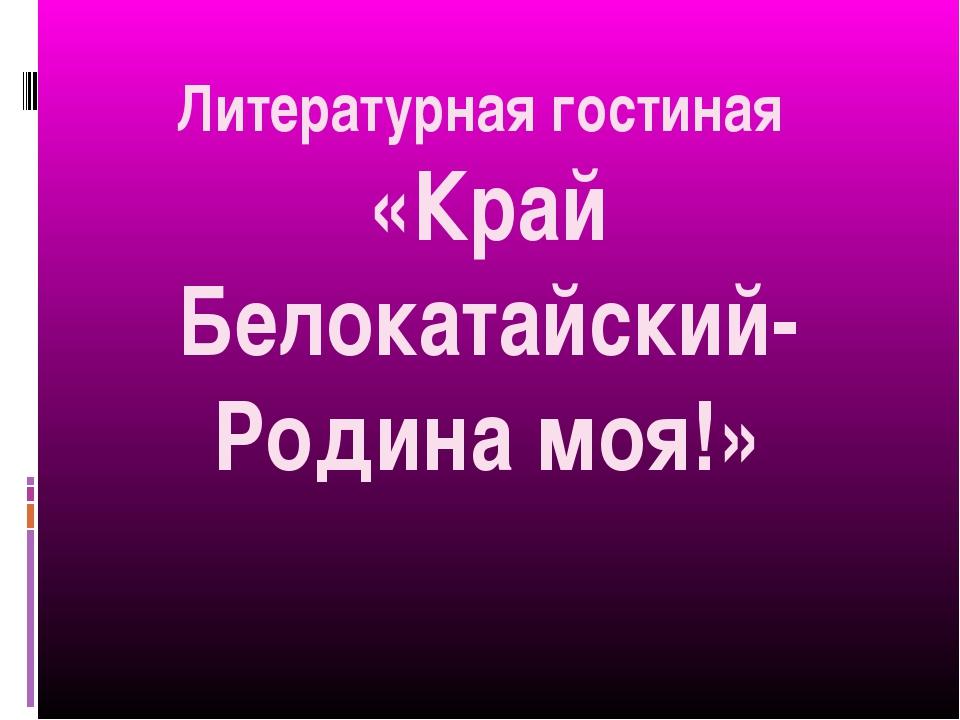 Литературная гостиная «Край Белокатайский- Родина моя!»