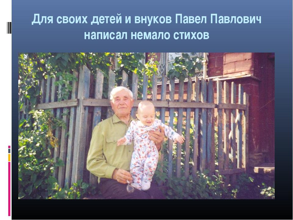 Для своих детей и внуков Павел Павлович написал немало стихов
