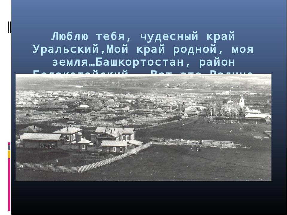 Люблю тебя, чудесный край Уральский,Мой край родной, моя земля…Башкортостан,...