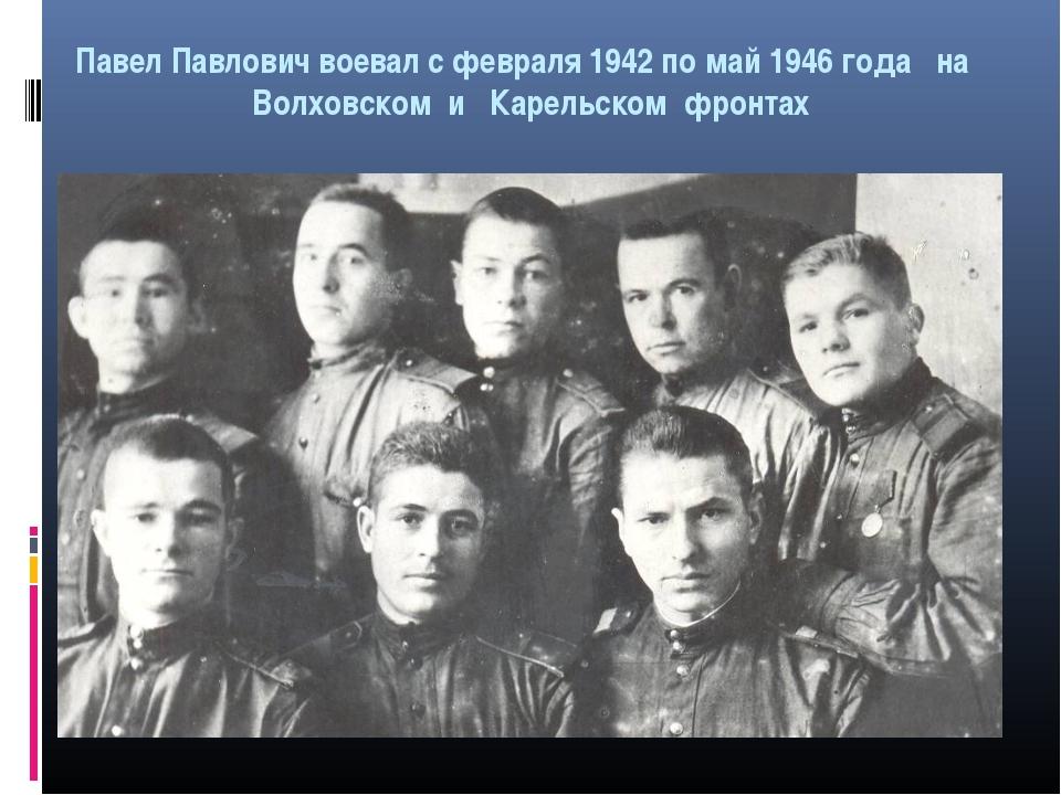 Павел Павлович воевал с февраля 1942 по май 1946 года на Волховском и Карельс...