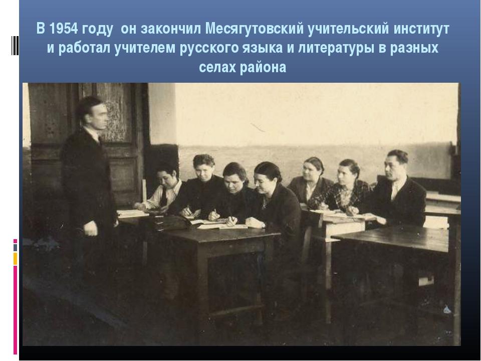 В 1954 году он закончил Месягутовский учительский институт и работал учителем...