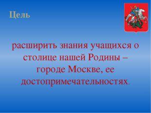 Цель расширить знания учащихся о столице нашей Родины – городе Москве, ее дос