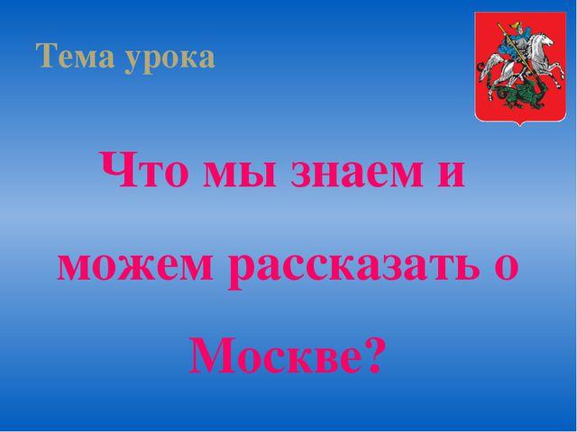 Тема урока Что мы знаем и можем рассказать о Москве?