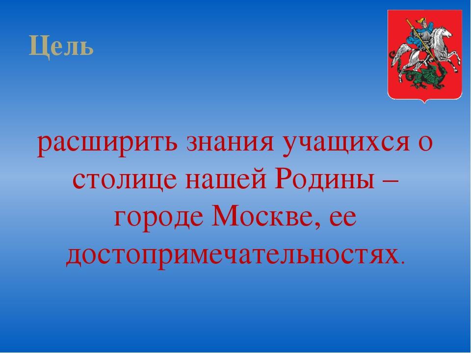 Цель расширить знания учащихся о столице нашей Родины – городе Москве, ее дос...