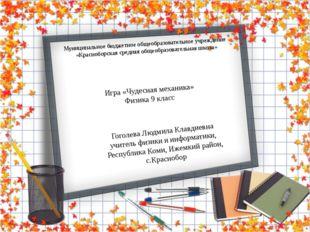 Своя игра « Чудесная механика» Учитель физики и информатики Гоголева Л.К. 9 к