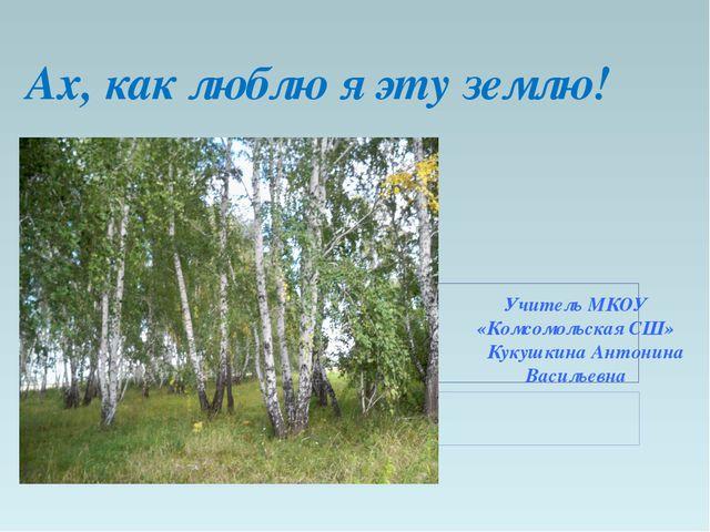 Ах, как люблю я эту землю! Учитель МКОУ «Комсомольская СШ» Кукушкина Антонина...