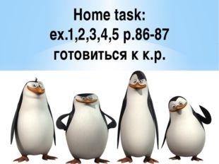 Home task: ex.1,2,3,4,5 p.86-87 готовиться к к.р.