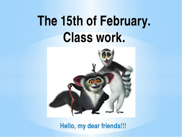 The 15th of February. Class work. Hello, my dear friends!!!