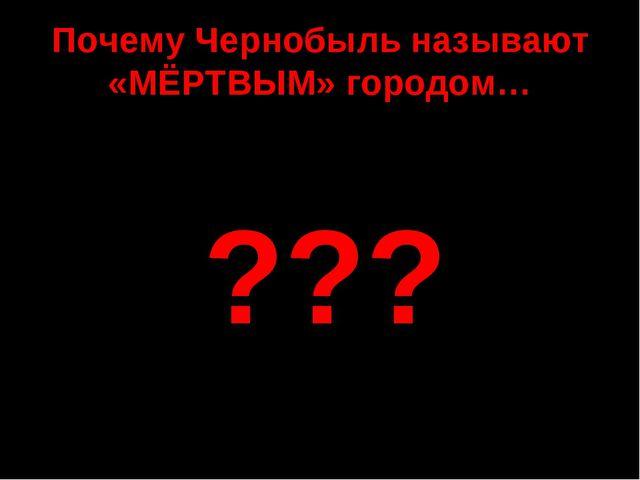 Почему Чернобыль называют «МЁРТВЫМ» городом… ???