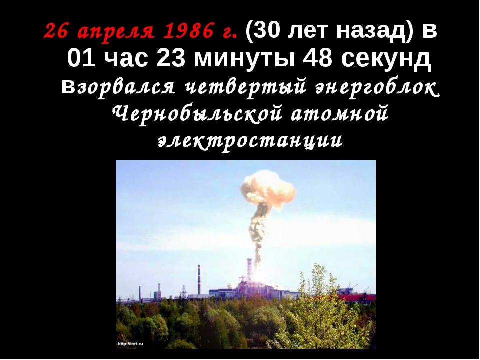 26 апреля 1986 г. (30 лет назад) в 01 час 23 минуты 48 секунд взорвался четве...