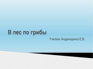В лес по грибы Учитель Андрющенко Е.В.