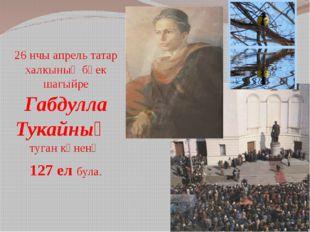 26 нчы апрель татар халкының бөек шагыйре Габдулла Тукайның туган көненә 127