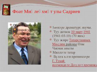 Фоат Миңлеәхмәт улы Садриев Һөнәре драматург, язучы. Туу датасы 10март 1941