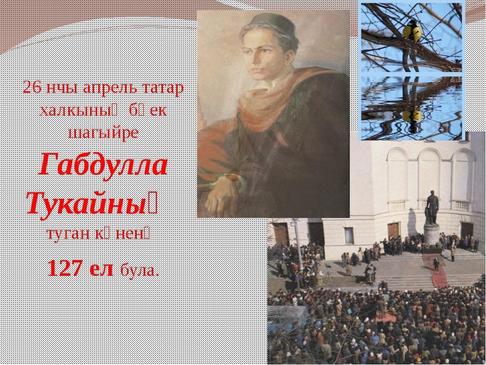 26 нчы апрель татар халкының бөек шагыйре Габдулла Тукайның туган көненә 127...