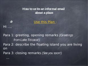 How to write an informal email about a place Use this Plan : Hi ..., Para 1: