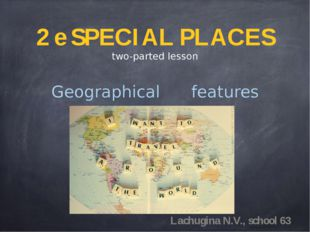 2 e SPECIAL PLACES two-parted lesson Geographical features Lachugina N.V., sc