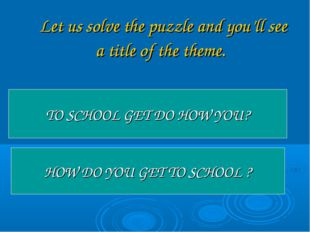 Let us solve the puzzle and you'll see a title of the theme. TO SCHOOL GET D