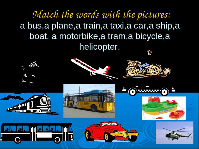 Match the words with the pictures: a bus,a plane,a train,a taxi,a car,a ship...