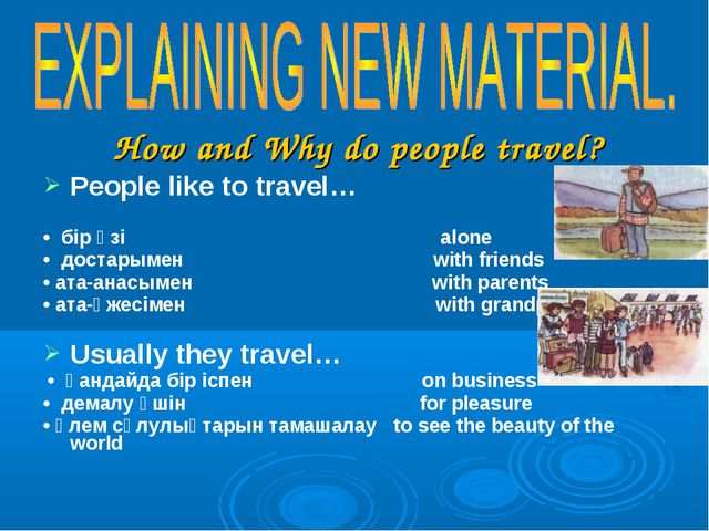How and Why do people travel? People like to travel… • бір өзі alone • доста...