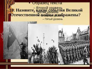 10. Назовите, какие события Великой Отечественной войны изображены?