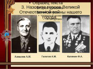 3. Назовите героев Великой Отечественной войны нашего города. АлексеевА.И. Га